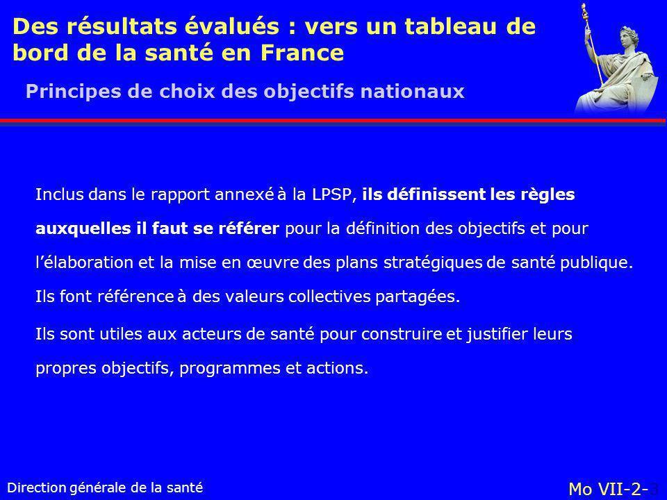 Direction générale de la santé Mo VII-2-3 Des résultats évalués : vers un tableau de bord de la santé en France Inclus dans le rapport annexé à la LPSP, ils définissent les règles auxquelles il faut se référer pour la définition des objectifs et pour lélaboration et la mise en œuvre des plans stratégiques de santé publique.