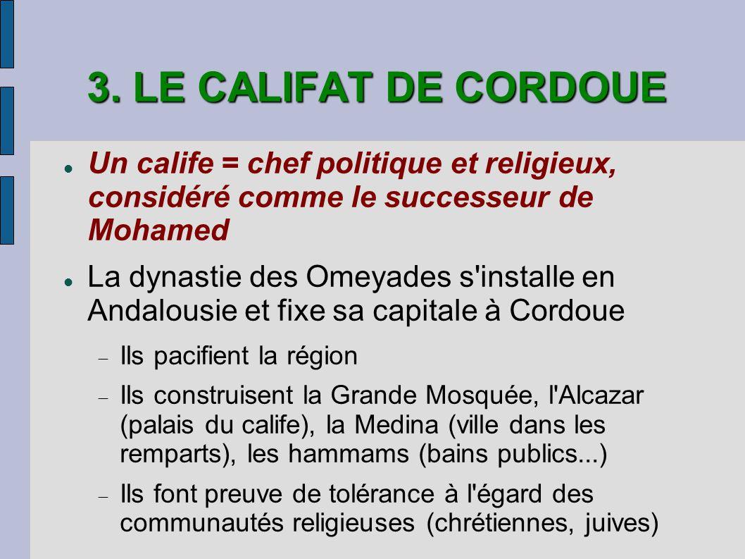3. LE CALIFAT DE CORDOUE Un calife = chef politique et religieux, considéré comme le successeur de Mohamed La dynastie des Omeyades s'installe en Anda