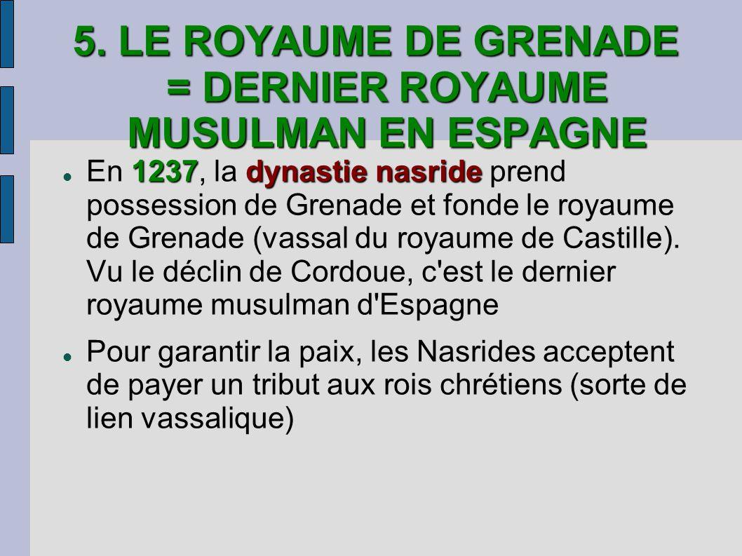 5. LE ROYAUME DE GRENADE = DERNIER ROYAUME MUSULMAN EN ESPAGNE 1237dynastie nasride En 1237, la dynastie nasride prend possession de Grenade et fonde