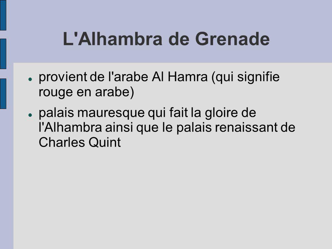 L Alhambra de Grenade provient de l arabe Al Hamra (qui signifie rouge en arabe) palais mauresque qui fait la gloire de l Alhambra ainsi que le palais renaissant de Charles Quint