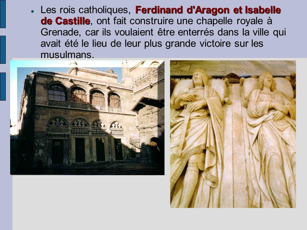 Ferdinand d Aragon et Isabelle de Castille Les rois catholiques, Ferdinand d Aragon et Isabelle de Castille, ont fait construire une chapelle royale à Grenade, car ils voulaient être enterrés dans la ville qui avait été le lieu de leur plus grande victoire sur les musulmans.