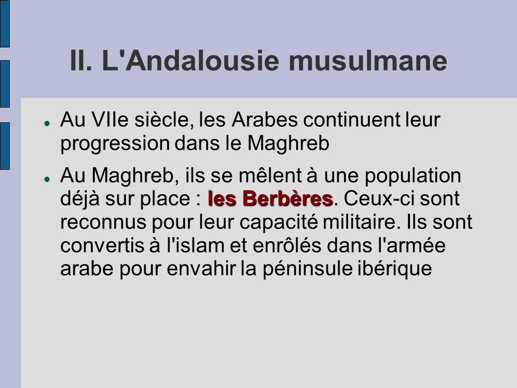 II. L'Andalousie musulmane Au VIIe siècle, les Arabes continuent leur progression dans le Maghreb les Berbères Au Maghreb, ils se mêlent à une populat