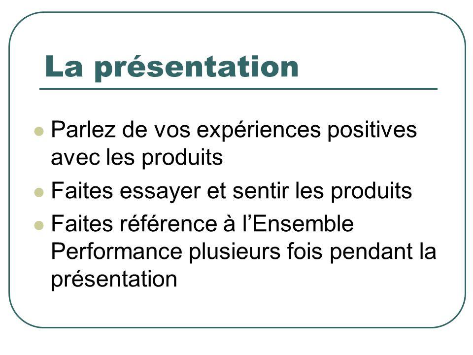 La présentation Parlez de vos expériences positives avec les produits Faites essayer et sentir les produits Faites référence à lEnsemble Performance plusieurs fois pendant la présentation