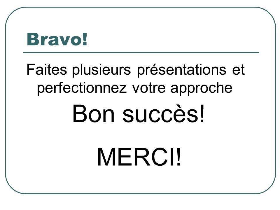 Bravo! Faites plusieurs présentations et perfectionnez votre approche Bon succès! MERCI!