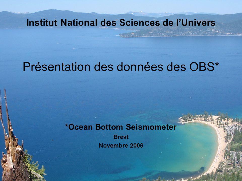 Institut National des Sciences de lUnivers Présentation des données des OBS* *Ocean Bottom Seismometer Brest Novembre 2006