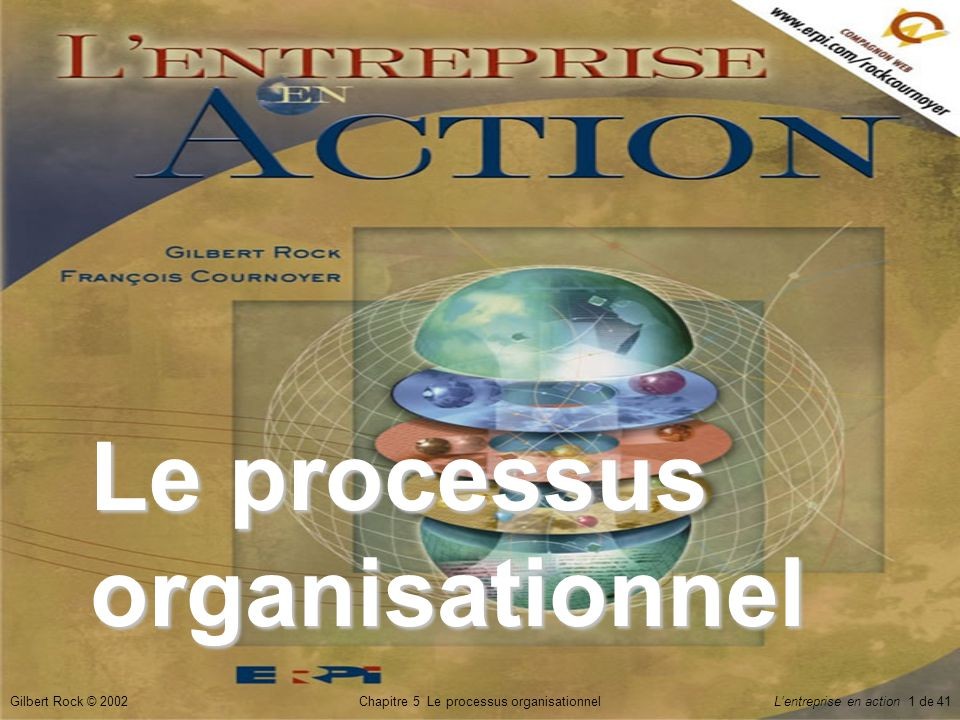 Chapitre 5 Le processus organisationnelGilbert Rock © 2002Lentreprise en action 22 de 41 Le _____ daffaires Structure stratégique et financière détaillée qui inclut l________ de lentreprise, l__________ sur les dirigeants, le marché visé, les _______ de financement et le ______ daffaires.