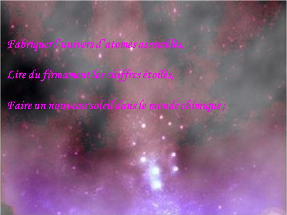 Fabriquer lunivers datomes assemblés, Lire du firmament les chiffres étoilés, Faire un nouveau soleil dans le monde chimique ;