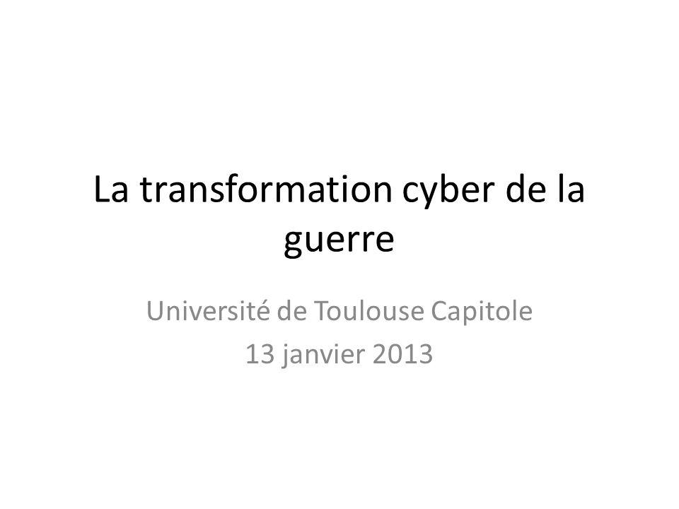 La transformation cyber de la guerre Université de Toulouse Capitole 13 janvier 2013