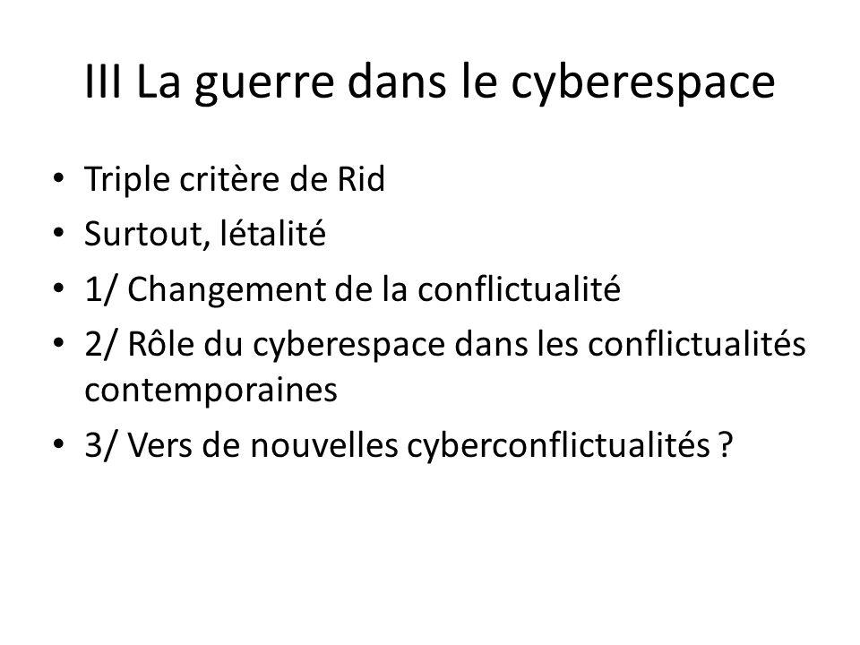 III La guerre dans le cyberespace Triple critère de Rid Surtout, létalité 1/ Changement de la conflictualité 2/ Rôle du cyberespace dans les conflictualités contemporaines 3/ Vers de nouvelles cyberconflictualités ?