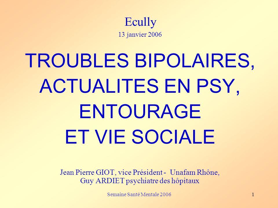 Semaine Santé Mentale 20061 Ecully 13 janvier 2006 TROUBLES BIPOLAIRES, ACTUALITES EN PSY, ENTOURAGE ET VIE SOCIALE Jean Pierre GIOT, vice Président -