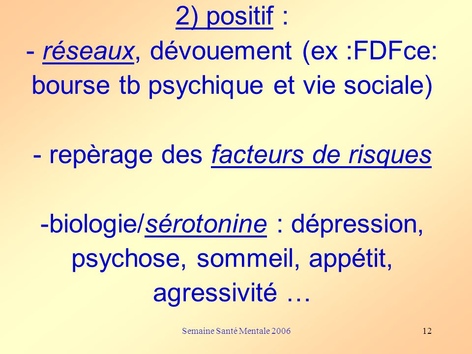 Semaine Santé Mentale 200612 2) positif : - réseaux, dévouement (ex :FDFce: bourse tb psychique et vie sociale) - repèrage des facteurs de risques -bi