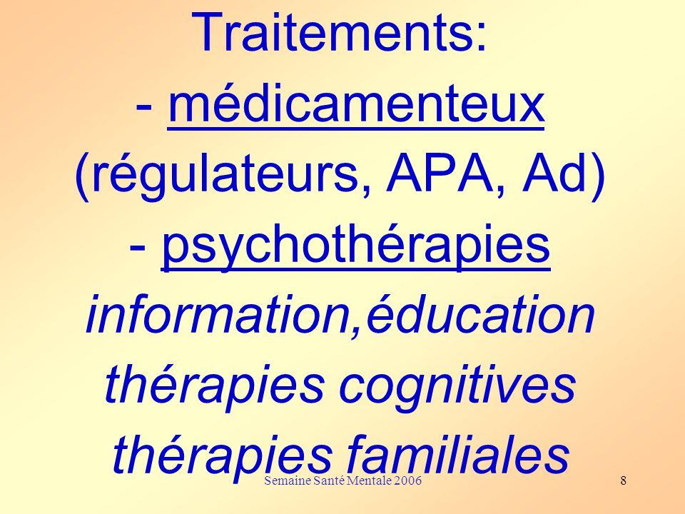 Semaine Santé Mentale 20068 Traitements: - médicamenteux (régulateurs, APA, Ad) - psychothérapies information,éducation thérapies cognitives thérapies