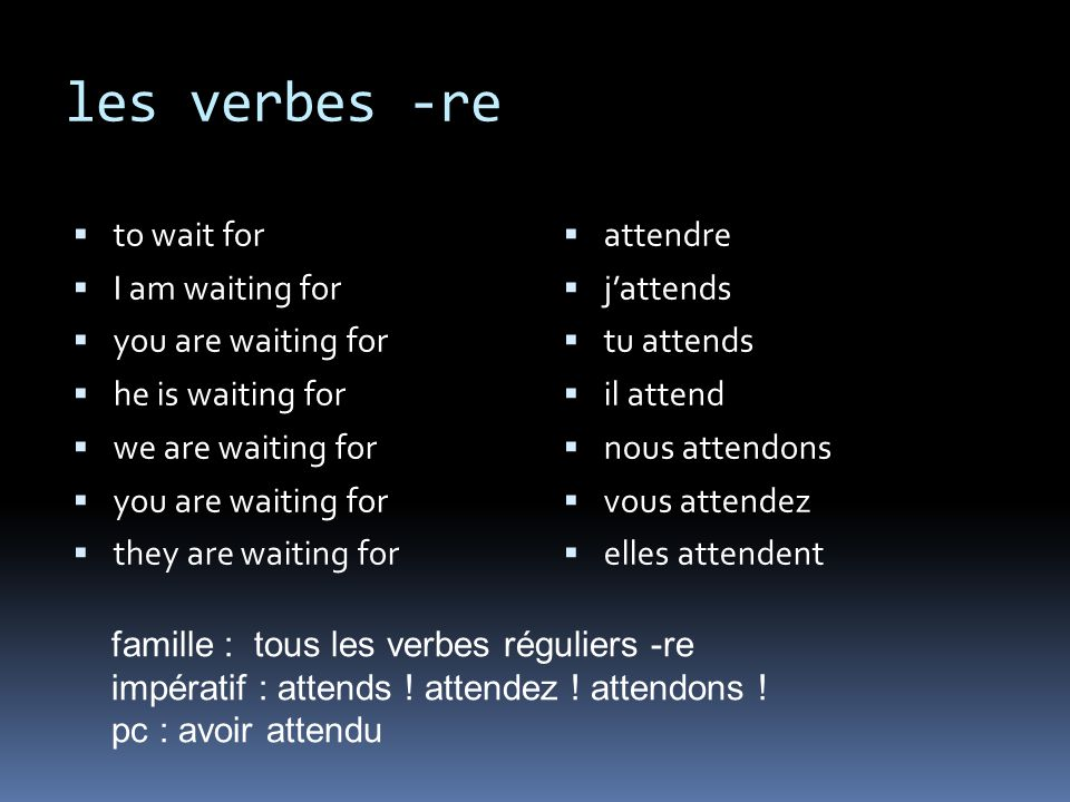les verbes -re to wait for I am waiting for you are waiting for he is waiting for we are waiting for you are waiting for they are waiting for attendre jattends tu attends il attend nous attendons vous attendez elles attendent famille : tous les verbes réguliers -re impératif : attends .