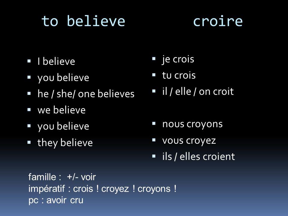 to believe croire I believe you believe he / she/ one believes we believe you believe they believe je crois tu crois il / elle / on croit nous croyons vous croyez ils / elles croient famille : +/- voir impératif : crois .
