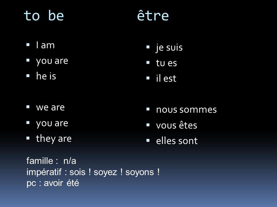 to be être I am you are he is we are you are they are je suis tu es il est nous sommes vous êtes elles sont famille : n/a impératif : sois ! soyez ! s