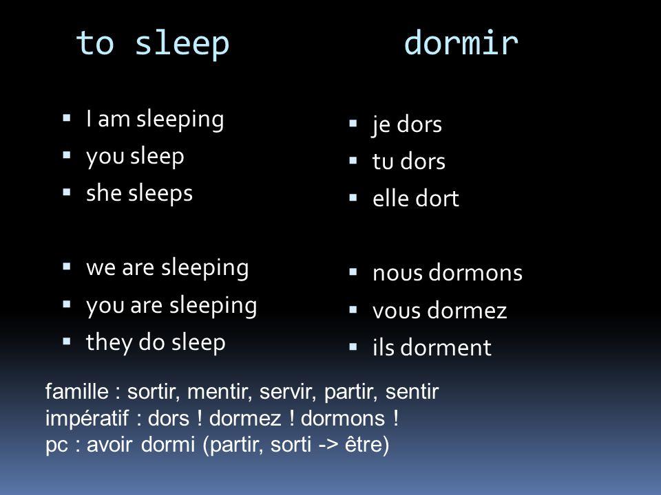 to sleep dormir I am sleeping you sleep she sleeps we are sleeping you are sleeping they do sleep je dors tu dors elle dort nous dormons vous dormez i