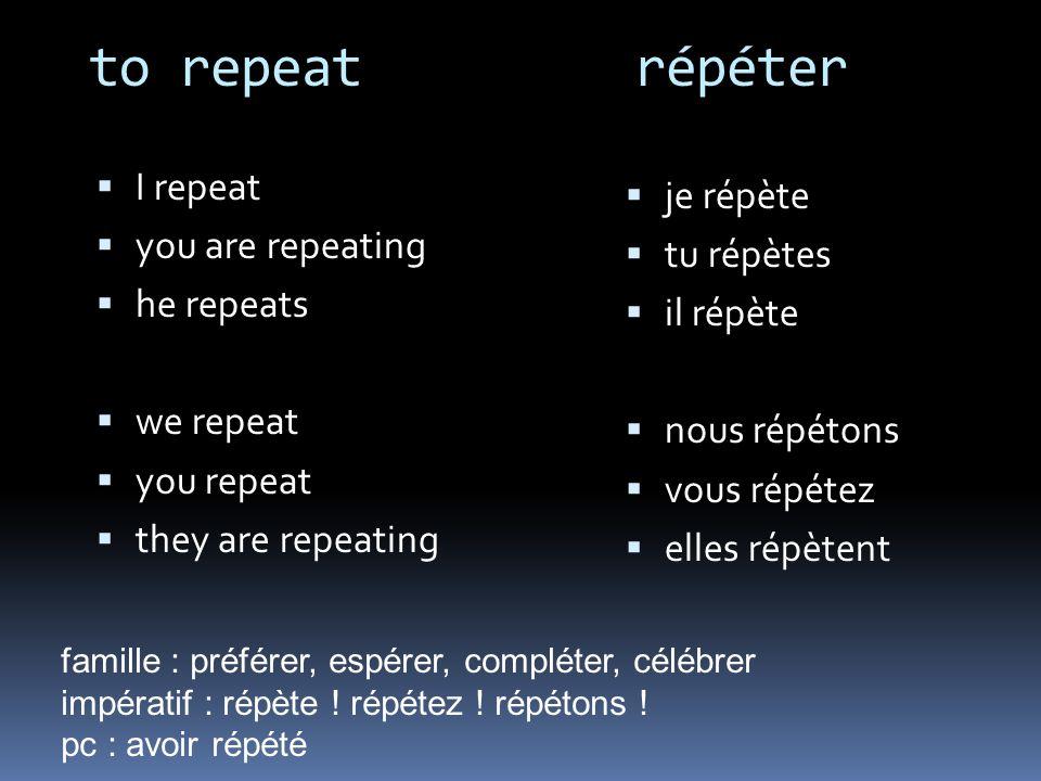 to repeat répéter I repeat you are repeating he repeats we repeat you repeat they are repeating je répète tu répètes il répète nous répétons vous répé