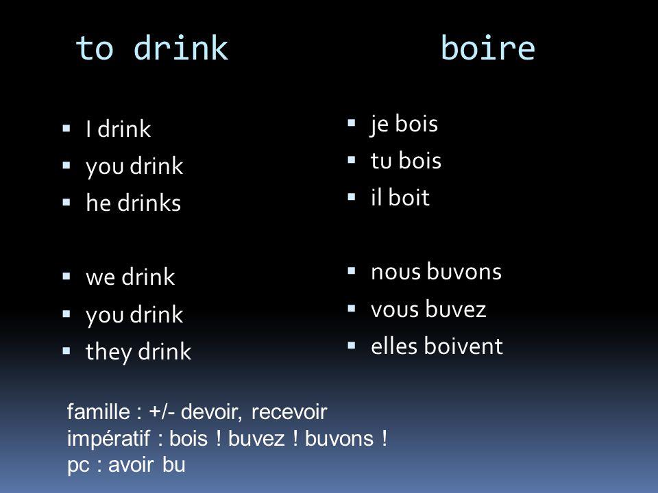 to drink boire I drink you drink he drinks we drink you drink they drink je bois tu bois il boit nous buvons vous buvez elles boivent famille : +/- devoir, recevoir impératif : bois .