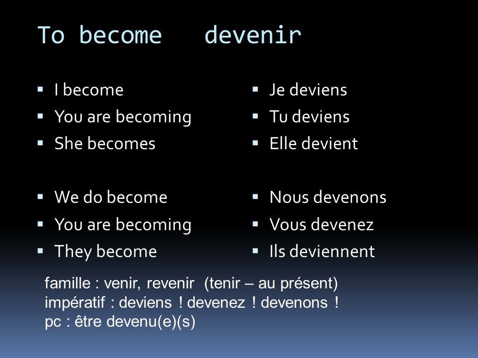 To become devenir I become You are becoming She becomes We do become You are becoming They become Je deviens Tu deviens Elle devient Nous devenons Vou