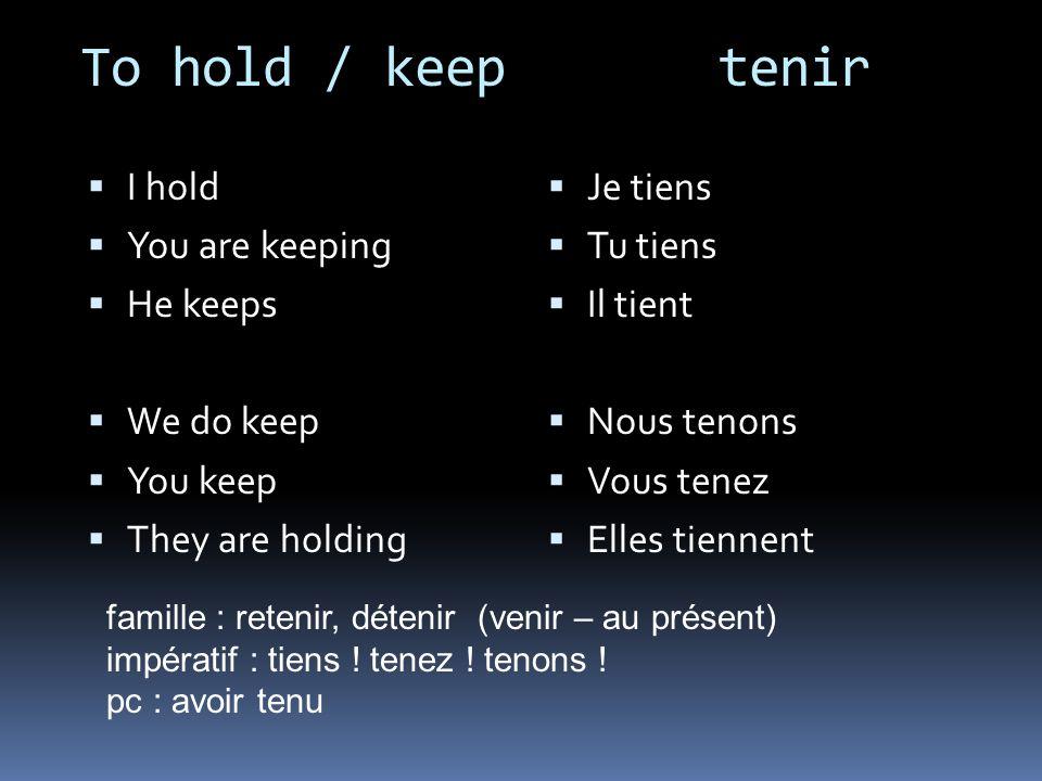 To hold / keep tenir I hold You are keeping He keeps We do keep You keep They are holding Je tiens Tu tiens Il tient Nous tenons Vous tenez Elles tiennent famille : retenir, détenir (venir – au présent) impératif : tiens .