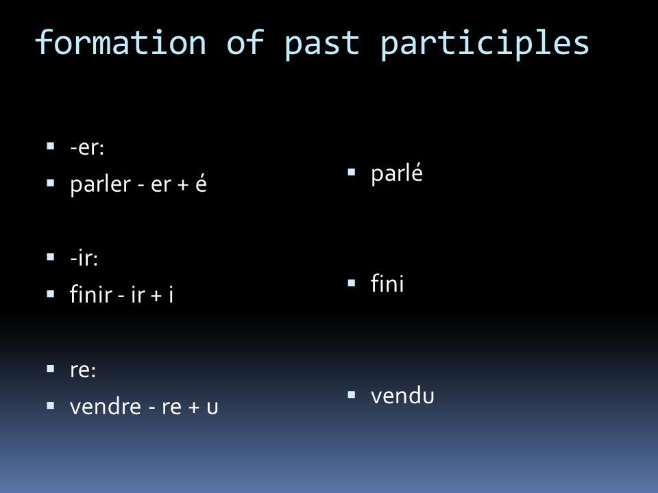 formation of past participles -er: parler - er + é -ir: finir - ir + i re: vendre - re + u parlé fini vendu