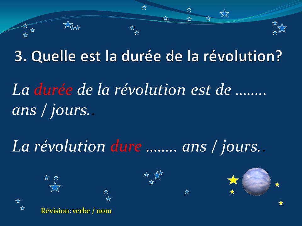 La durée de la révolution est de …….. ans / jours..