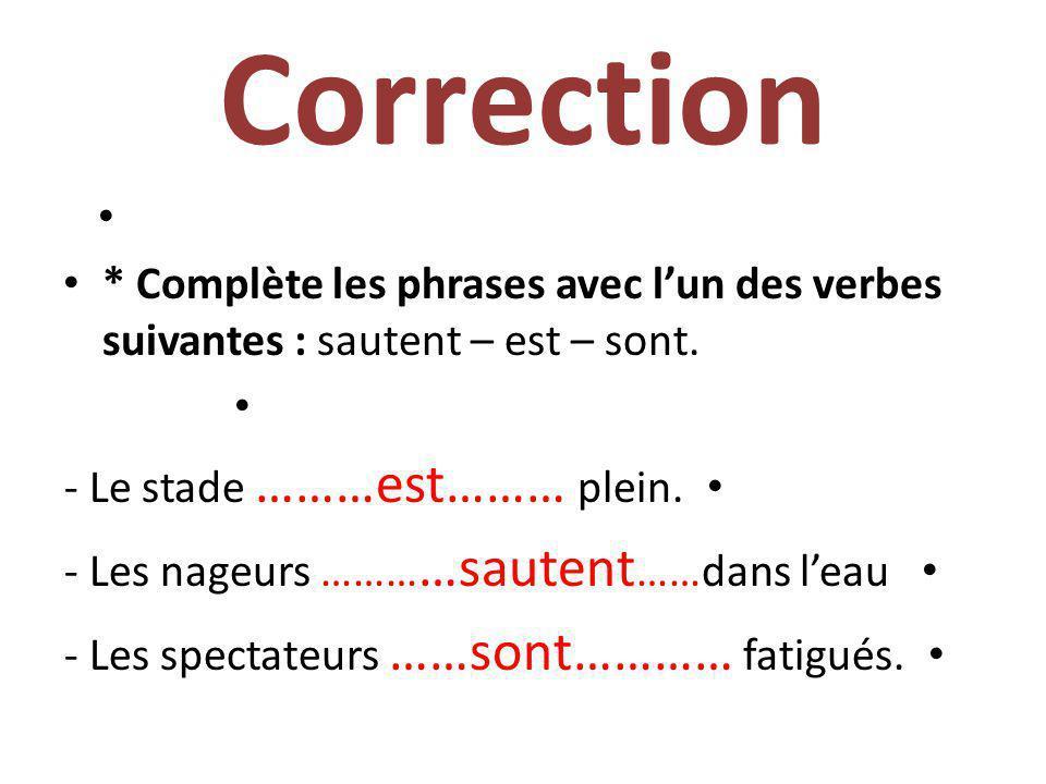 2- Entraînement : * Complète les phrases avec lun des verbes suivantes : sautent – est – sont. - Le stade ……………… plein. - Les nageurs ………………dans leau