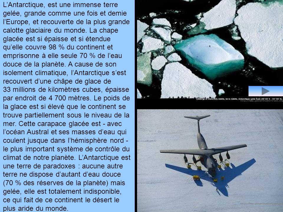 LAntarctique, est une immense terre gelée, grande comme une fois et demie lEurope, et recouverte de la plus grande calotte glaciaire du monde.