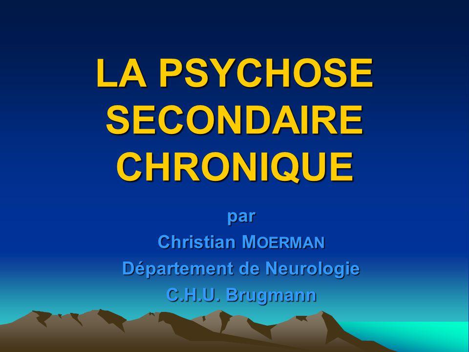 LA PSYCHOSE SECONDAIRE CHRONIQUE par Christian M OERMAN Département de Neurologie C.H.U. Brugmann