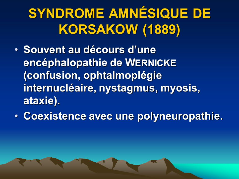 SYNDROME AMNÉSIQUE DE KORSAKOW (1889) Souvent au décours dune encéphalopathie de W ERNICKE (confusion, ophtalmoplégie internucléaire, nystagmus, myosi