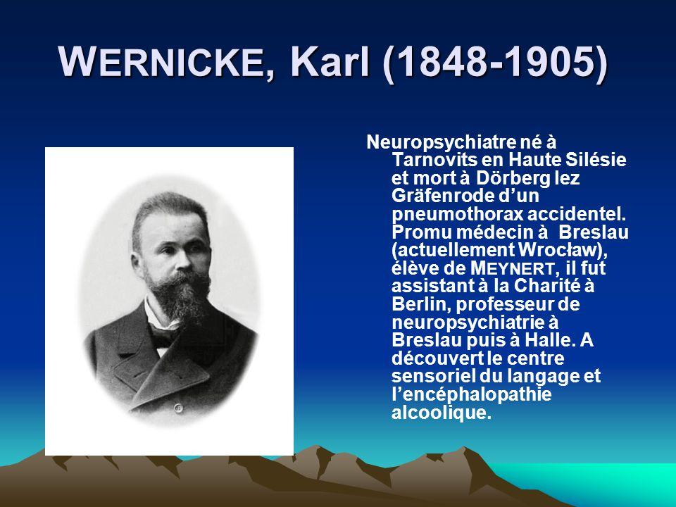 W ERNICKE, Karl (1848-1905) W ERNICKE, Karl (1848-1905) Neuropsychiatre né à Tarnovits en Haute Silésie et mort à Dörberg lez Gräfenrode dun pneumotho