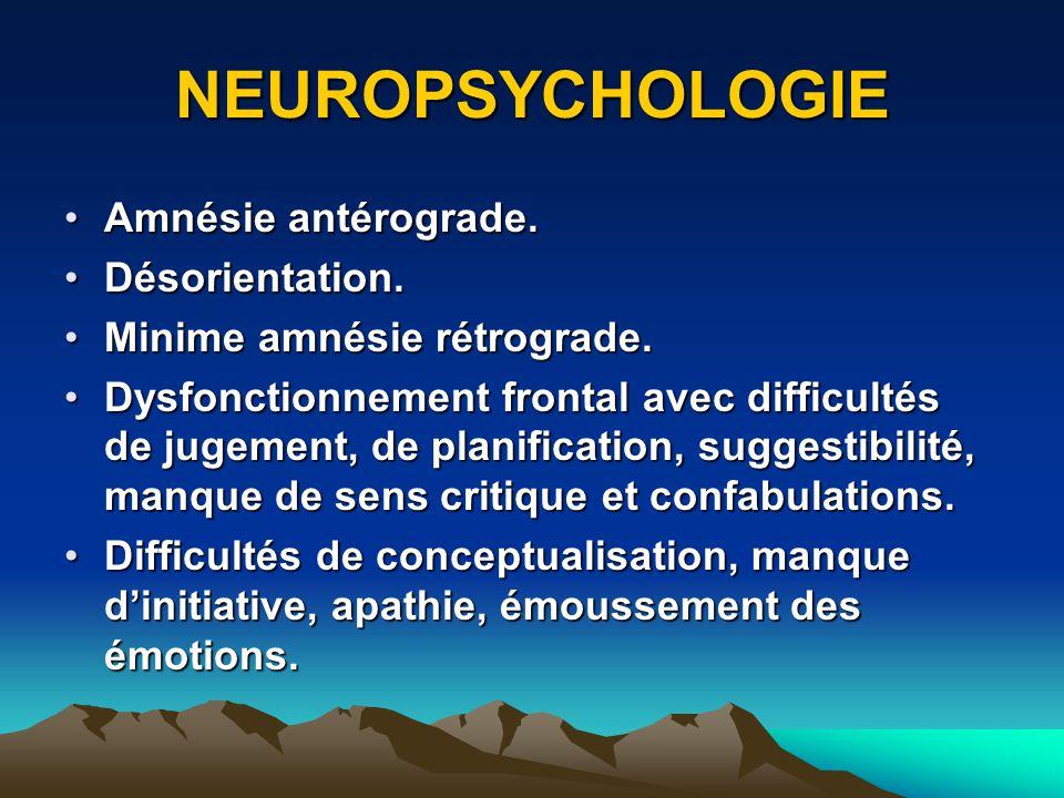 NEUROPSYCHOLOGIE Amnésie antérograde.Amnésie antérograde. Désorientation.Désorientation. Minime amnésie rétrograde.Minime amnésie rétrograde. Dysfonct