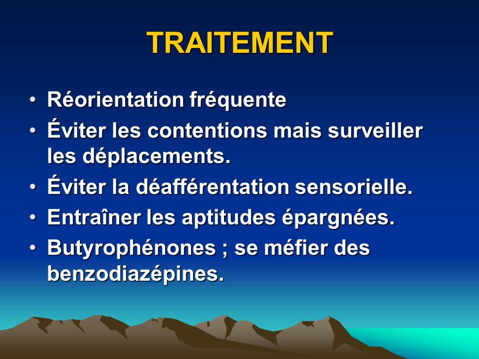 TRAITEMENT Réorientation fréquenteRéorientation fréquente Éviter les contentions mais surveiller les déplacements.Éviter les contentions mais surveill