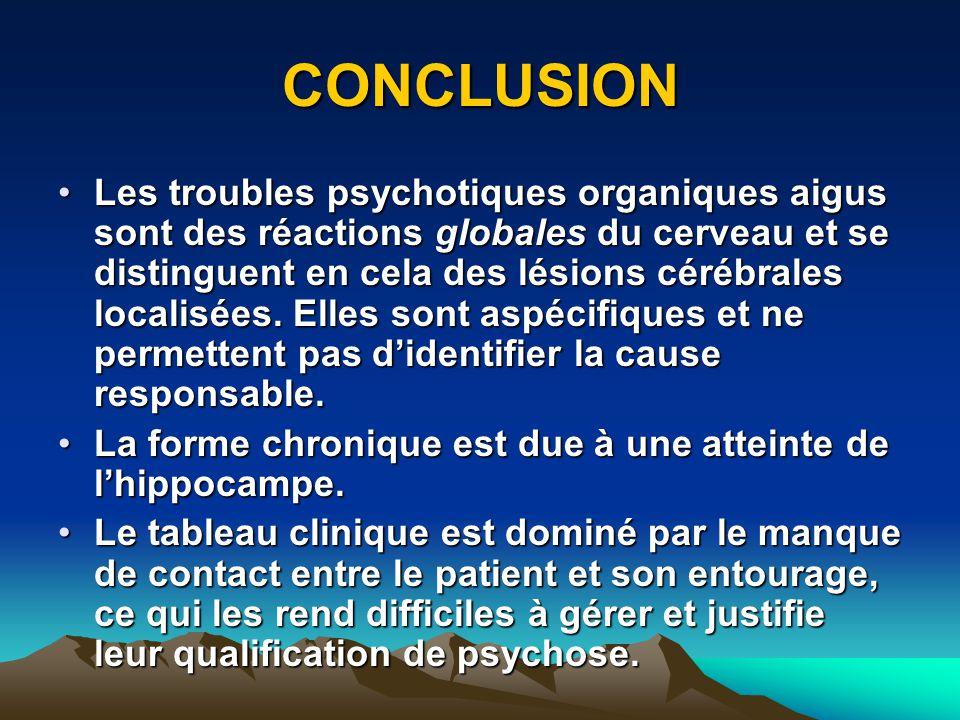 CONCLUSION Les troubles psychotiques organiques aigus sont des réactions globales du cerveau et se distinguent en cela des lésions cérébrales localisé