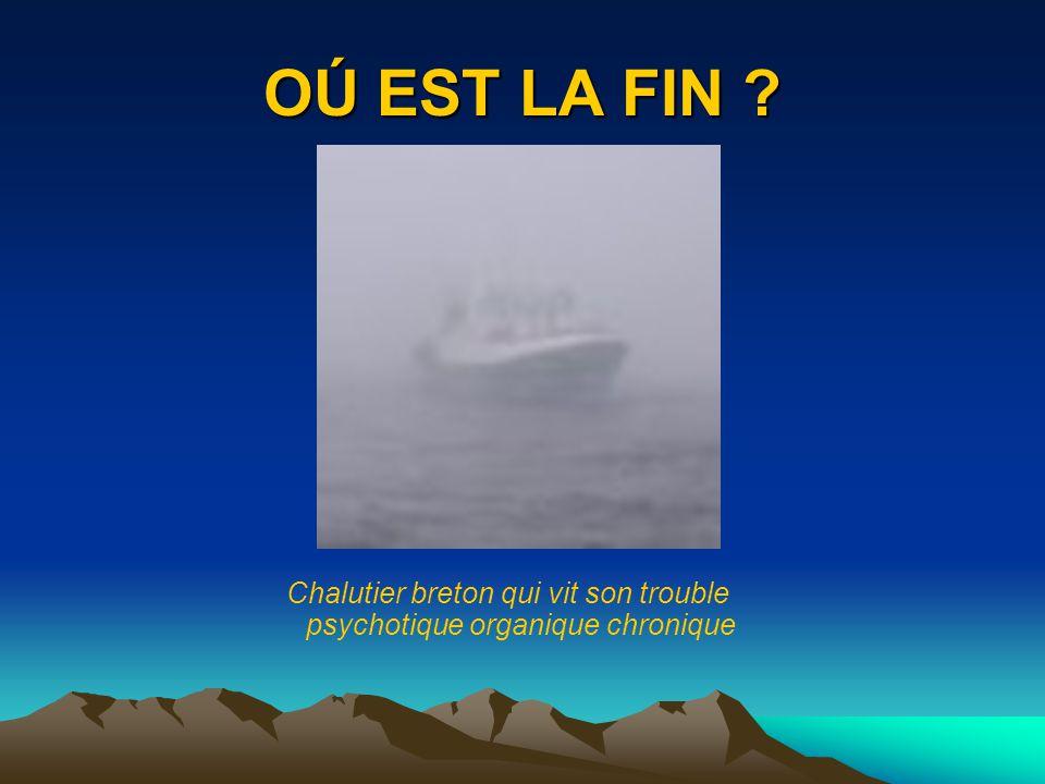 OÚ EST LA FIN ? Chalutier breton qui vit son trouble psychotique organique chronique