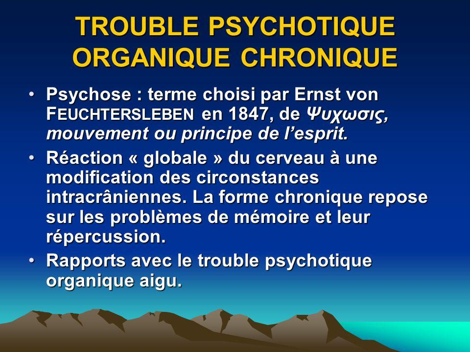 TROUBLE PSYCHOTIQUE ORGANIQUE CHRONIQUE Psychose : terme choisi par Ernst von F EUCHTERSLEBEN en 1847, de Ψυχωσις, mouvement ou principe de lesprit.Ps