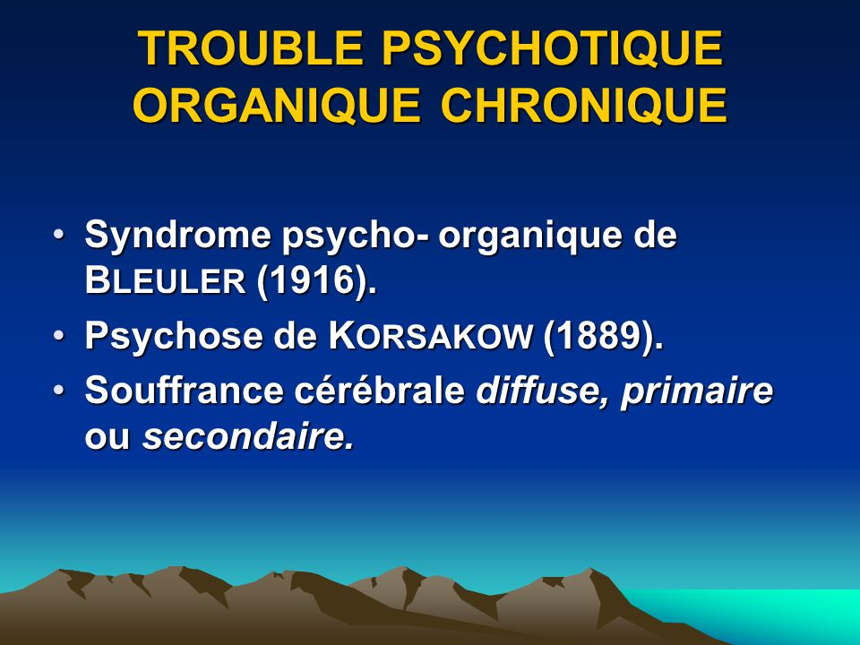 TROUBLE PSYCHOTIQUE ORGANIQUE CHRONIQUE Syndrome psycho- organique de B LEULER (1916).Syndrome psycho- organique de B LEULER (1916). Psychose de K ORS