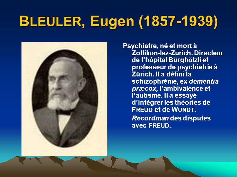 B LEULER, Eugen (1857-1939) Psychiatre, né et mort à Zollikon-lez-Zürich. Directeur de lhôpital Bürghölzli et professeur de psychiatrie à Zürich. Il a