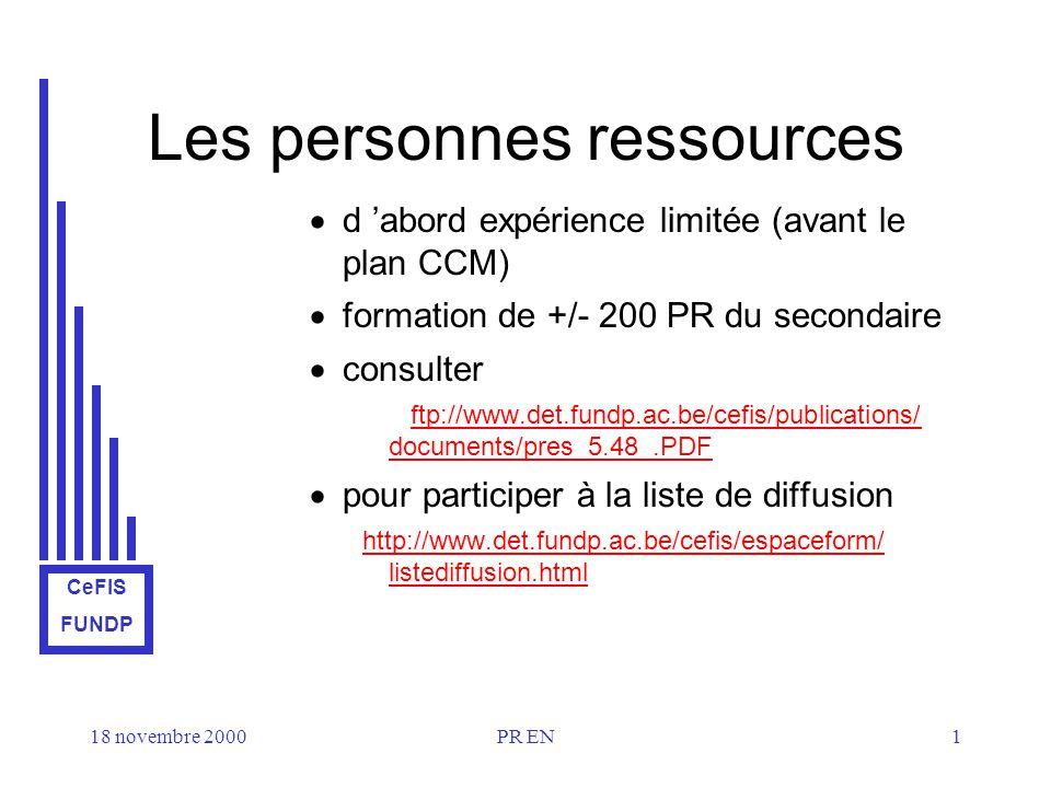 CeFIS FUNDP 18 novembre 2000PR EN1 Les personnes ressources d abord expérience limitée (avant le plan CCM) formation de +/- 200 PR du secondaire consulter ftp://www.det.fundp.ac.be/cefis/publications/ documents/pres_5.48_.PDF pour participer à la liste de diffusion http://www.det.fundp.ac.be/cefis/espaceform/ listediffusion.html