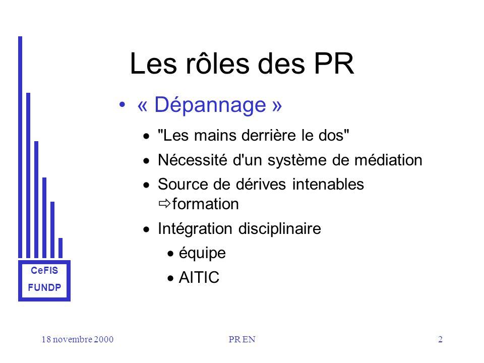 CeFIS FUNDP 18 novembre 2000PR EN2 Les rôles des PR « Dépannage » Les mains derrière le dos Nécessité d un système de médiation Source de dérives intenables formation Intégration disciplinaire équipe AITIC