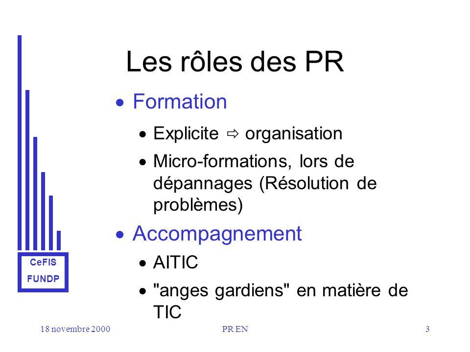 CeFIS FUNDP 18 novembre 2000PR EN3 Les rôles des PR Formation Explicite organisation Micro-formations, lors de dépannages (Résolution de problèmes) Accompagnement AITIC anges gardiens en matière de TIC