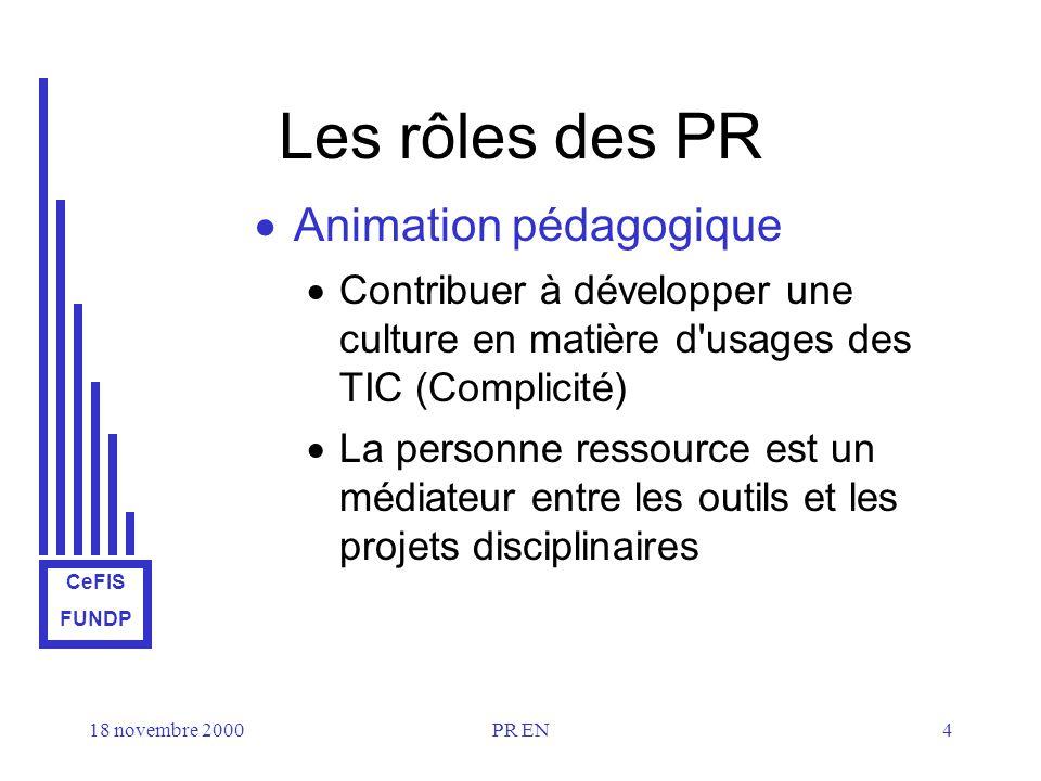 CeFIS FUNDP 18 novembre 2000PR EN4 Les rôles des PR Animation pédagogique Contribuer à développer une culture en matière d usages des TIC (Complicité) La personne ressource est un médiateur entre les outils et les projets disciplinaires
