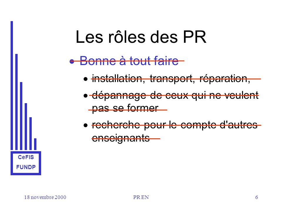 CeFIS FUNDP 18 novembre 2000PR EN6 Les rôles des PR Bonne à tout faire installation, transport, réparation, dépannage de ceux qui ne veulent pas se former recherche pour le compte d autres enseignants