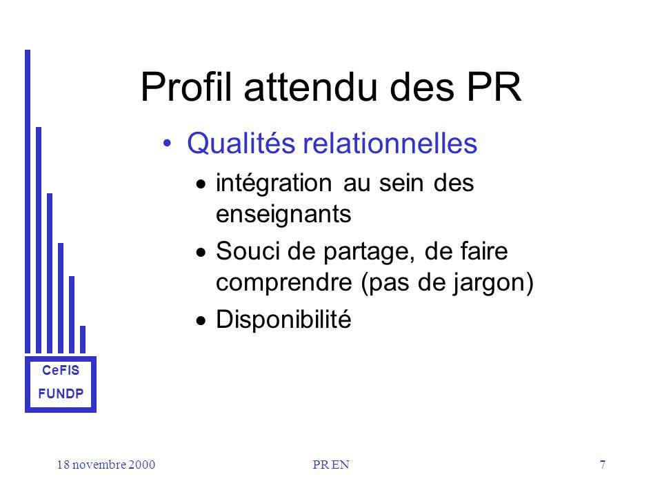 CeFIS FUNDP 18 novembre 2000PR EN7 Profil attendu des PR Qualités relationnelles intégration au sein des enseignants Souci de partage, de faire comprendre (pas de jargon) Disponibilité