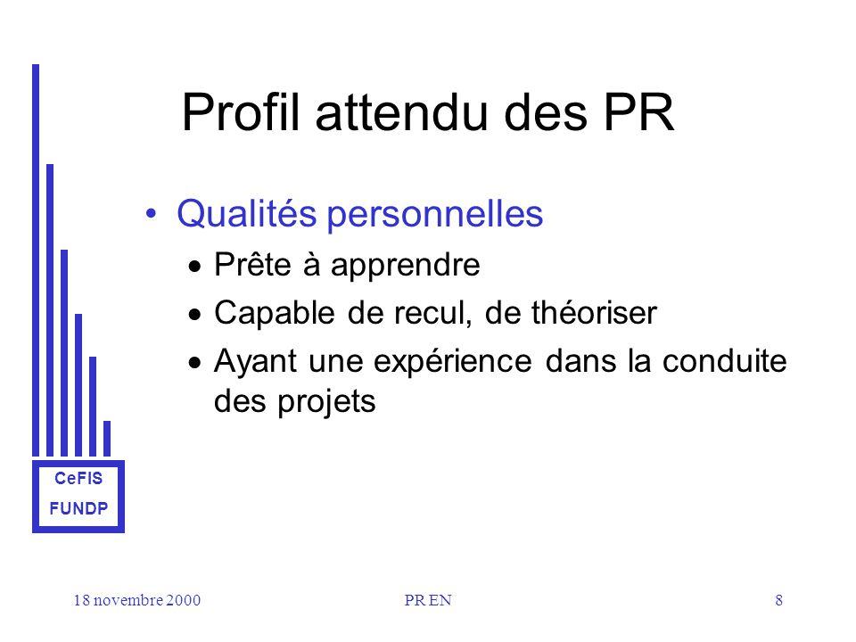 CeFIS FUNDP 18 novembre 2000PR EN8 Profil attendu des PR Qualités personnelles Prête à apprendre Capable de recul, de théoriser Ayant une expérience dans la conduite des projets