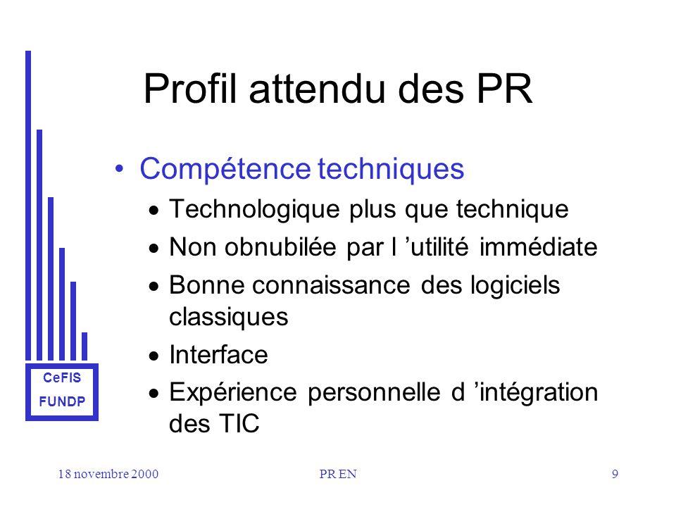 CeFIS FUNDP 18 novembre 2000PR EN9 Profil attendu des PR Compétence techniques Technologique plus que technique Non obnubilée par l utilité immédiate Bonne connaissance des logiciels classiques Interface Expérience personnelle d intégration des TIC