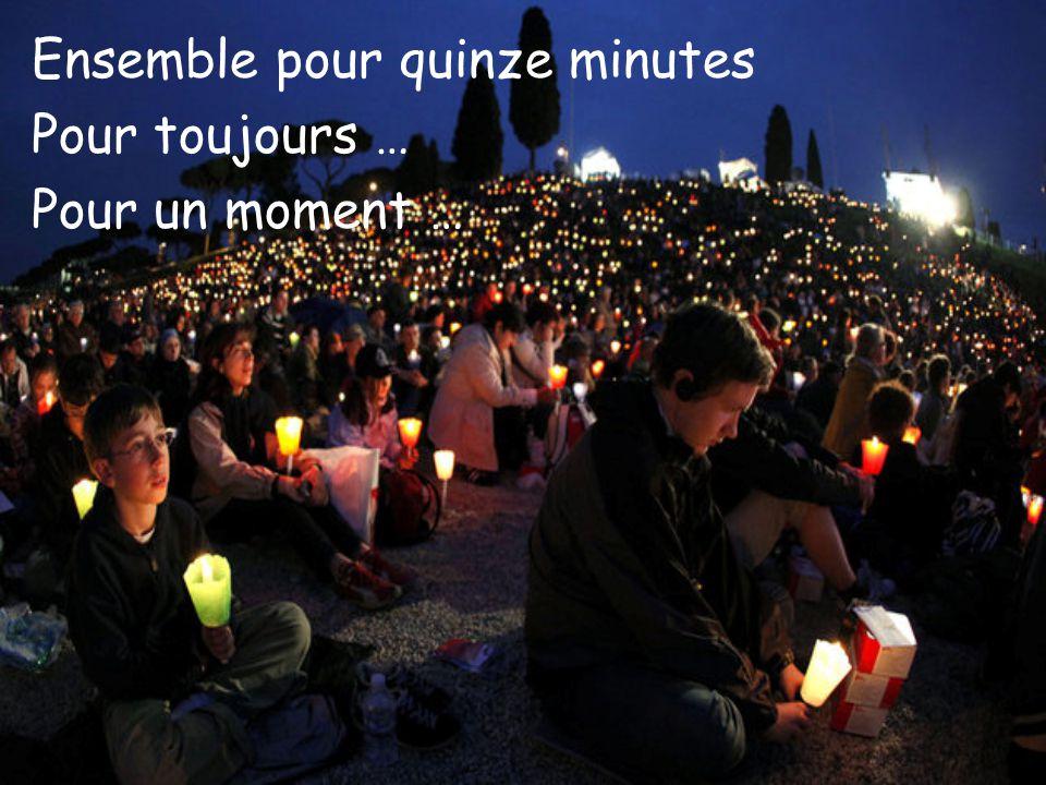 Ensemble pour quinze minutes Pour toujours … Pour un moment …