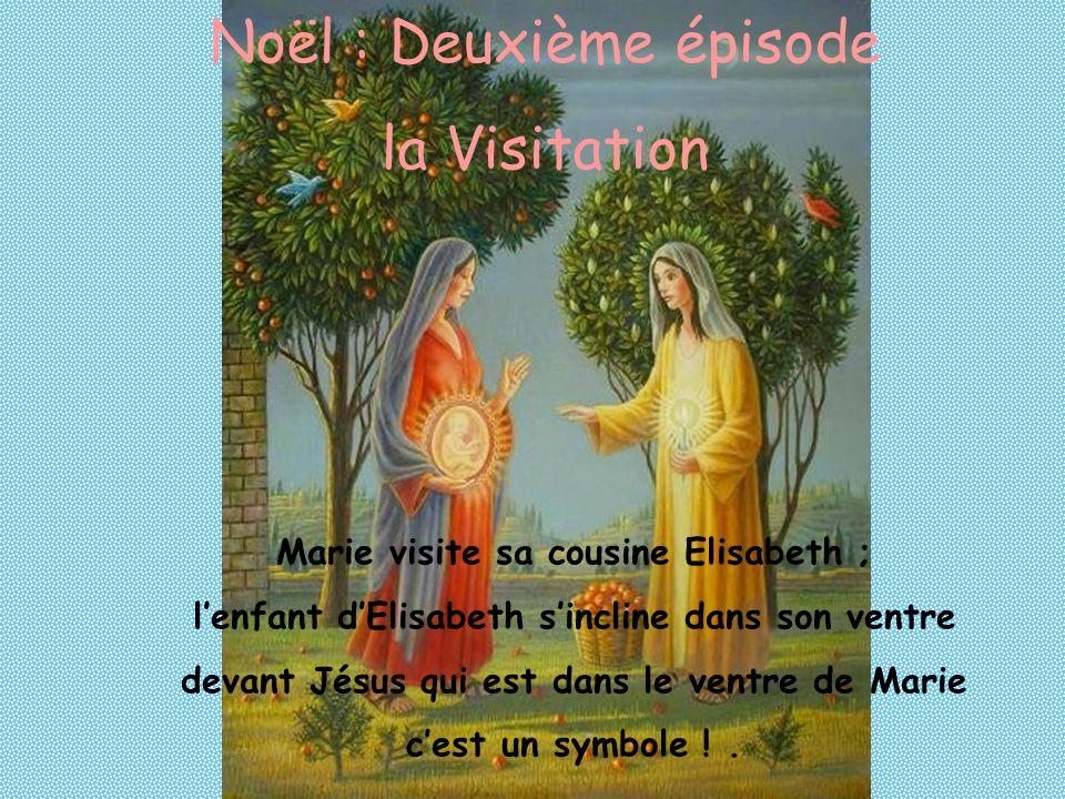 Noël : Deuxième épisode la Visitation Marie visite sa cousine Elisabeth ; lenfant dElisabeth sincline dans son ventre devant Jésus qui est dans le ventre de Marie cest un symbole !.