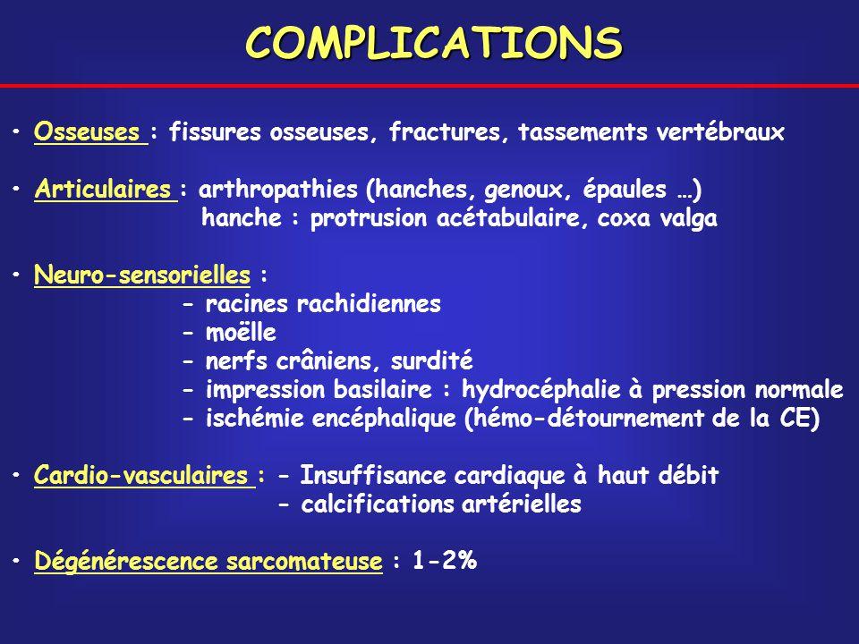 COMPLICATIONS Osseuses : fissures osseuses, fractures, tassements vertébraux Articulaires : arthropathies (hanches, genoux, épaules …) hanche : protru