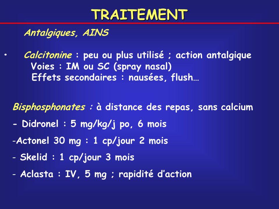 TRAITEMENT Antalgiques, AINS Calcitonine : peu ou plus utilisé ; action antalgique Voies : IM ou SC (spray nasal) Effets secondaires : nausées, flush…